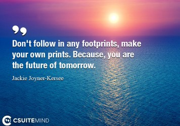 Don't follow in any footprints, make your own prints. Because, you are the future of tomorrow.