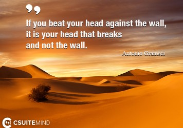 If you beat your head against the wall, it is your head that breaks and not the wall.