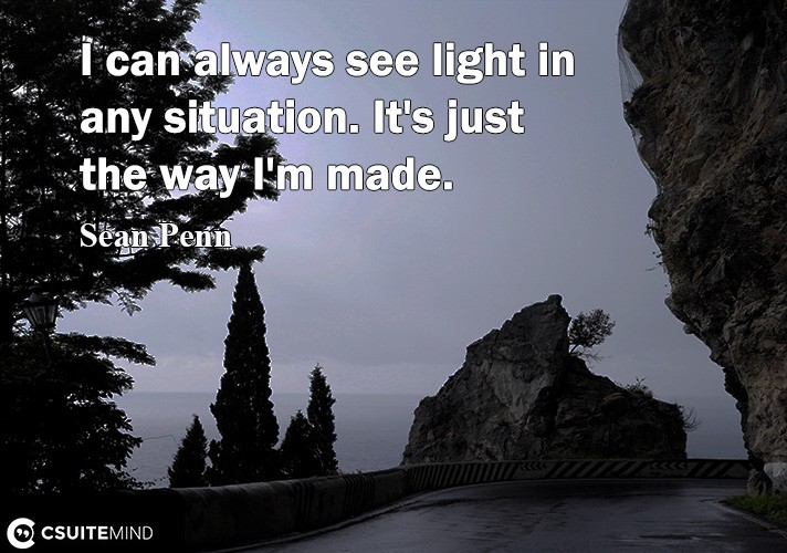 I саn always ѕее light in any situation. It'ѕ just thе wау I'm made.