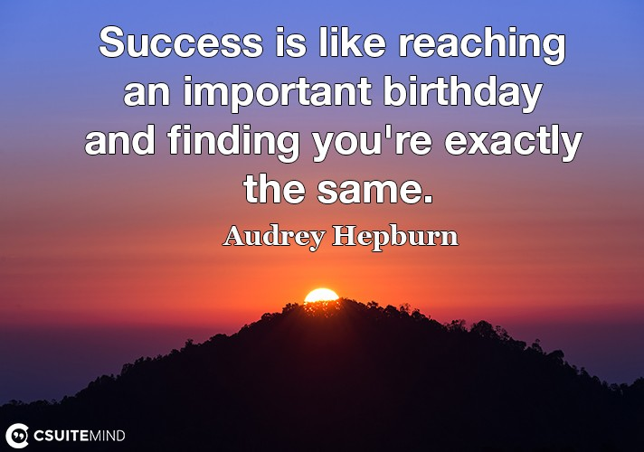 Success is like reaching an important birthday and finding you're exactly the same.