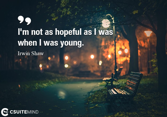 I'm not as hopeful as I was when I was young.