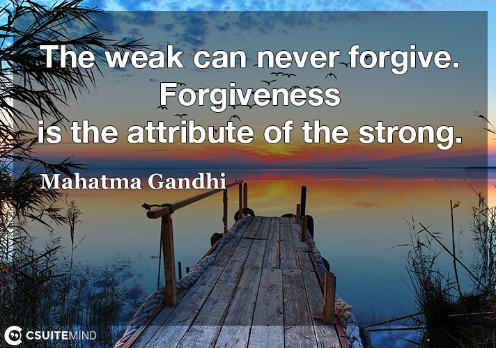 the-weak-can-never-forgive-forgiveness-is-the-attribute-of