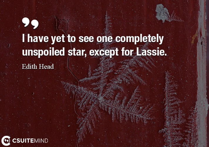 I have yet to see one completely unspoiled star, except for Lassie.