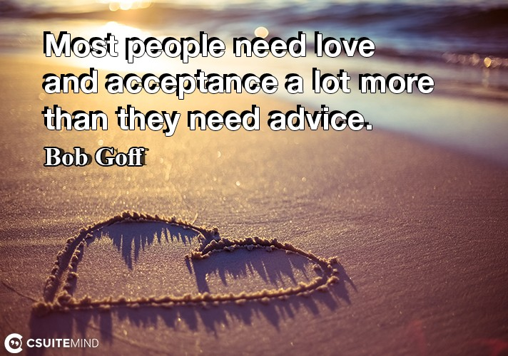Most people need love and acceptance a lot more than they need advice.