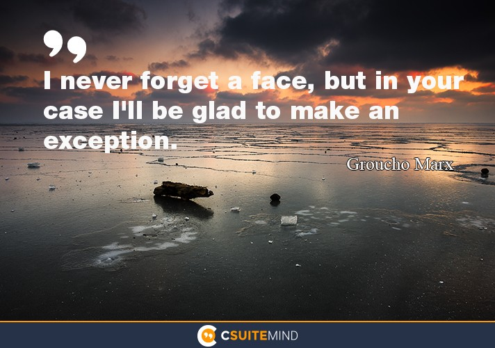 I never forget a face, but in your case I'll be glad to make an exception.""