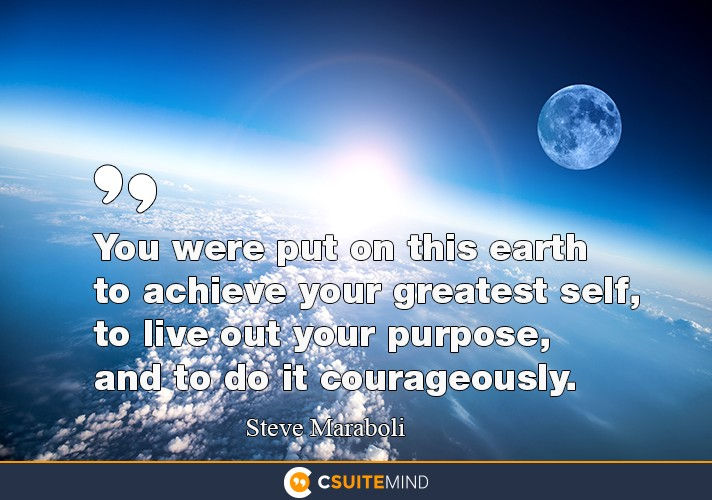 You were put on this earth to achieve your greatest self, to live out your purpose, and to do it courageously.