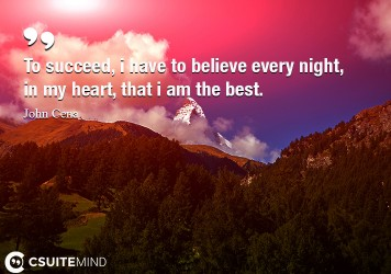 To succeed, i have to believe every night, in my heart, that i am the best.