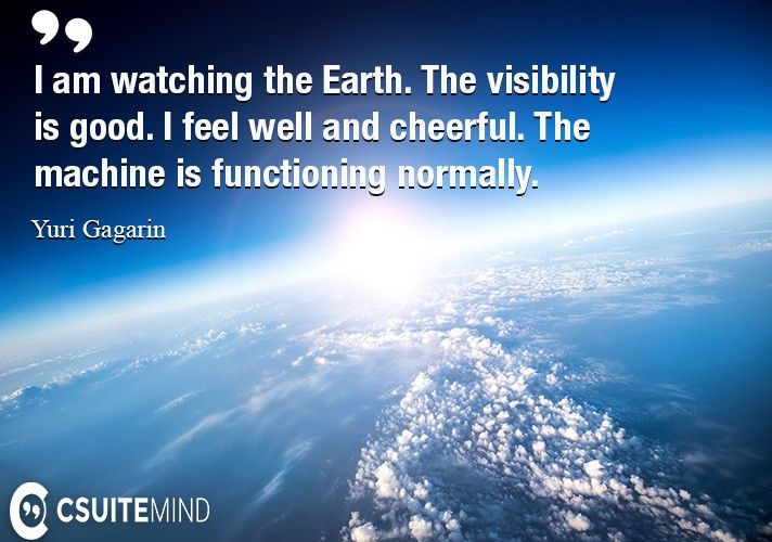 I am watching the Earth. The visibility is good. I feel well and cheerful. The machine is functioning normally.