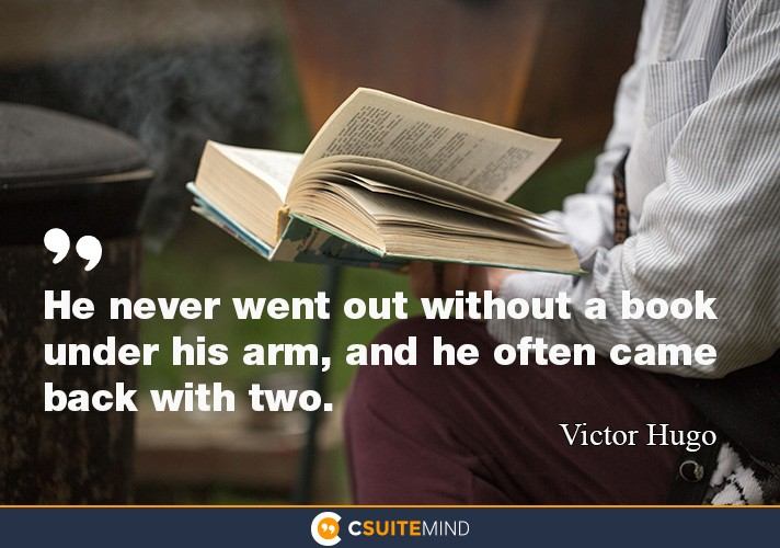 He never went out without a book under his arm, and he often came back with two.