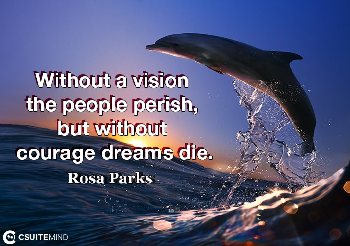 Without a vision the people perish, but without courage dreams die.
