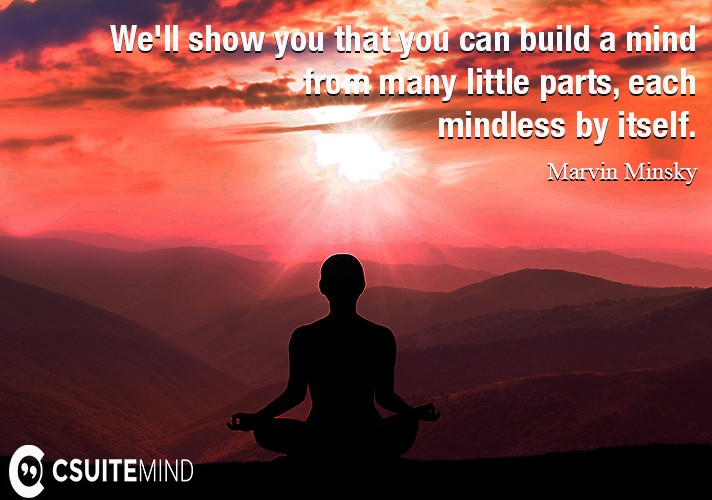 We'll show you that you can build a mind from many little parts, each mindless by itself.