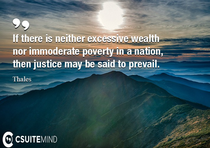 If there is neither excessive wealth nor immoderate poverty in a nation, then justice may be said to prevail.