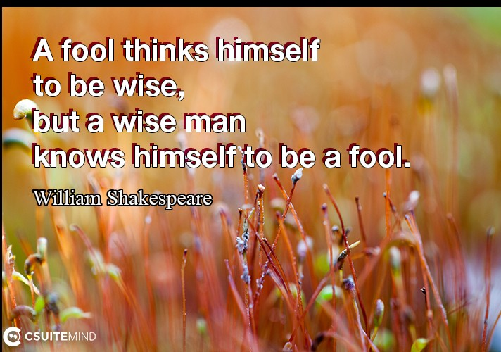 A fool thinks himself to be wise, but a wise man knows himself to be a fool.
