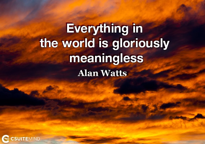 Everything in the world is gloriously meaningless.