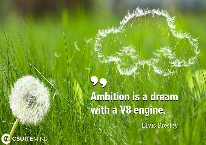 ambition-is-a-dream-with-a-v8-engine