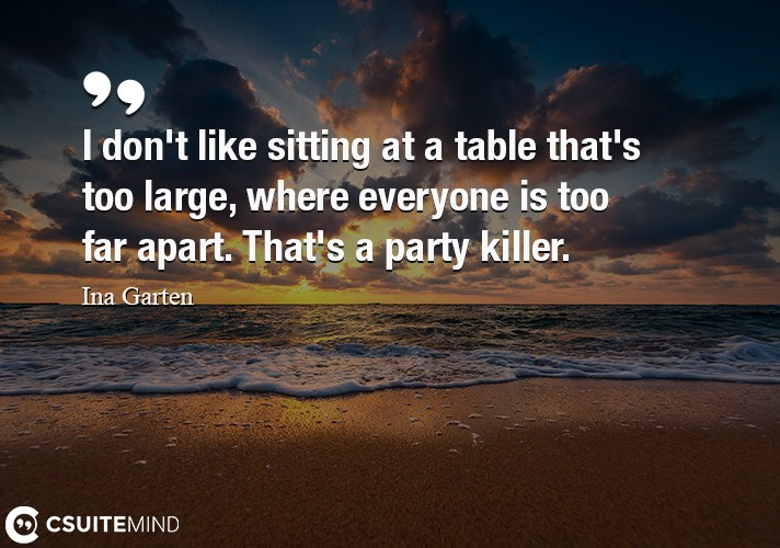 I don't like sitting at a table that's too large, where everyone is too far apart. That's a party killer.