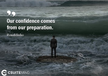 Our confidence comes from our preparation.