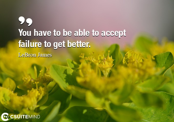 You have to be able to accept failure to get better.