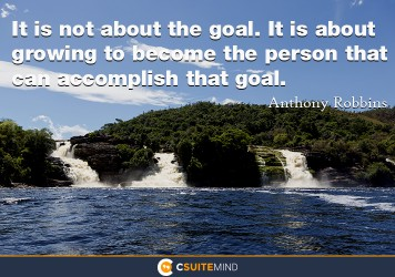 It is not about the goal. It is about growing to become the person that can accomplish that goal.