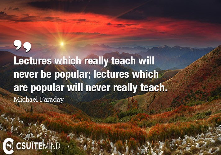 Lectures which really teach will never be popular; lectures which are popular will never really teach.
