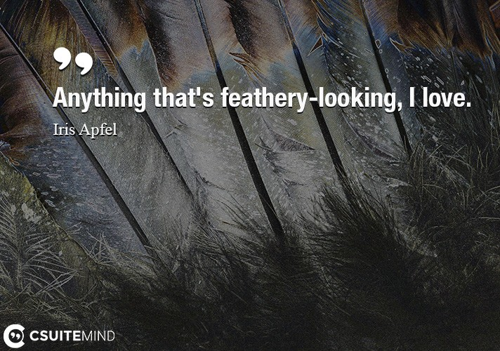 Anything that's feathery-looking, I love.