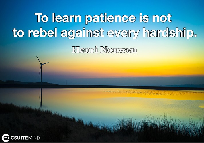 To learn patience is not to rebel against every hardship.