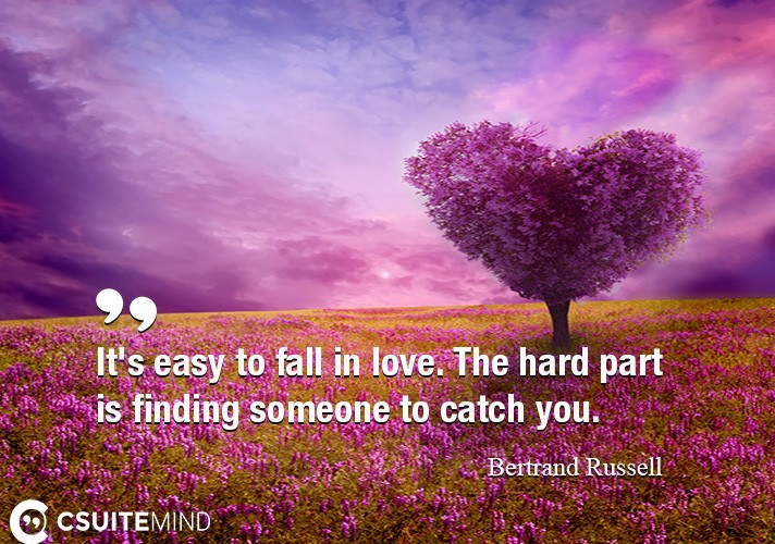 It's easy to fall in love. The hard part is finding someone to catch you.