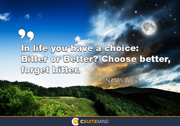 In life you have a choice: Bitter or Better? Choose better, forget bitter
