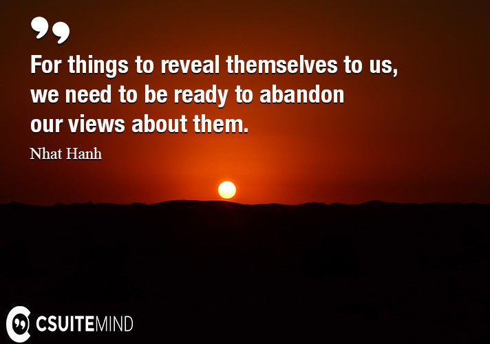 For things to reveal themselves to us, we need to be ready to abandon our views about them.