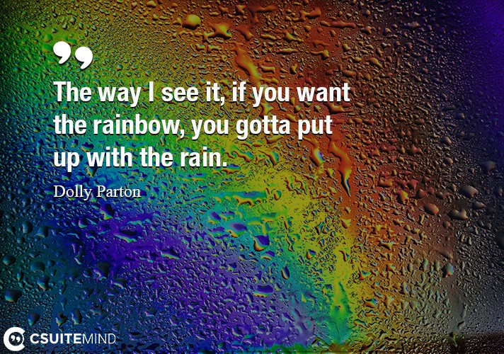 The way I see it, if you want the rainbow, you gotta put up with the rain.