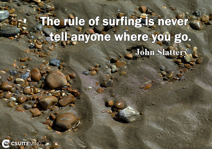 The rule of surfing is never tell anyone where you go.