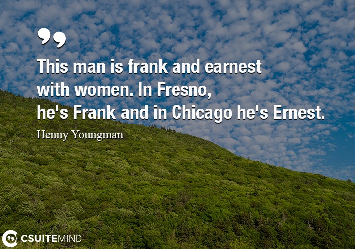 This man is frank and earnest with women. In Fresno, he's Frank and in Chicago he's Ernest.