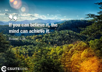 If you can believe it, the mind can achieve it.