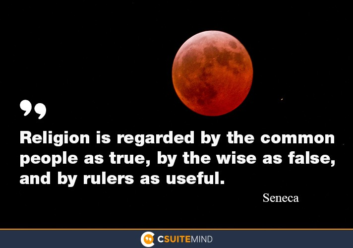 religion us regarded by the common people as true , by the wise as false  