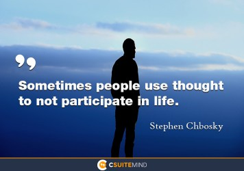 Sometimes people use thought to not participate in life.