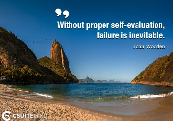 Without proper self-evaluation, failure is inevitable.