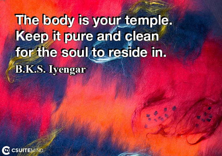 The body is your temple. Keep it pure and clean for the soul to reside in.