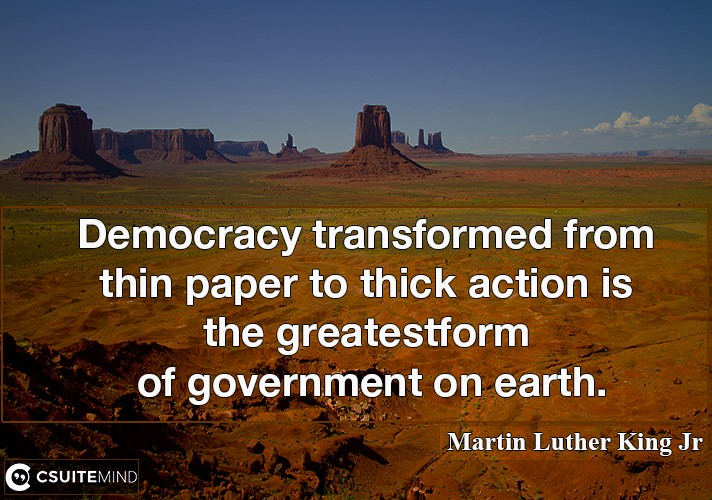 Democracy transformed from thin paper to thick action is the greatest form of government on earth.