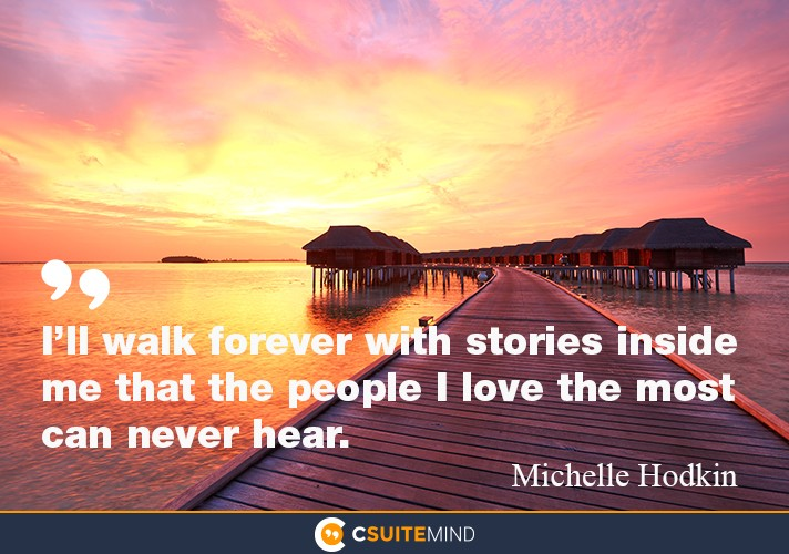 I'll walk forever with stories inside me that the people I love the most can never hear.