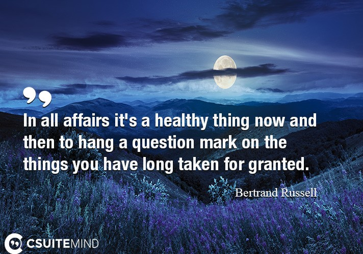In all affairs it's a healthy thing now and then to hang a question mark on the things you have long taken for granted.