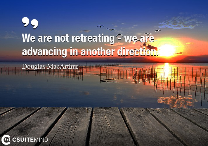we-are-not-retreating-we-are-advancing-in-another-directio