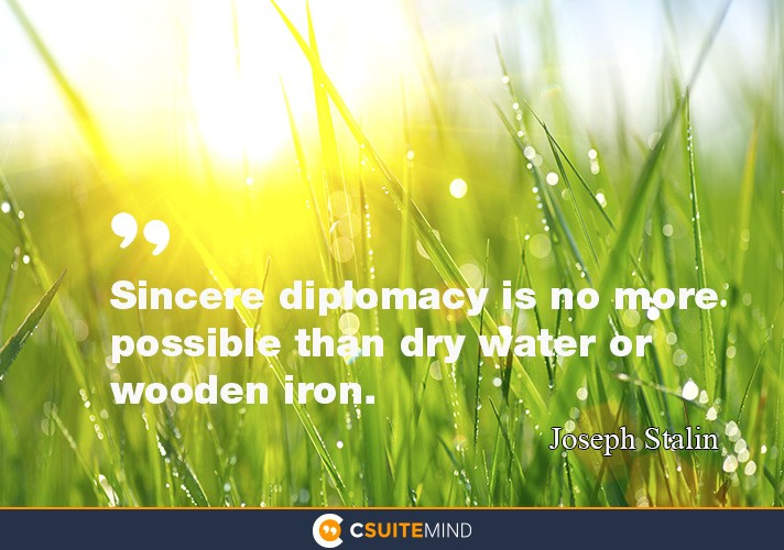 Sincere diplomacy is no more possible than dry water or wooden iron.
