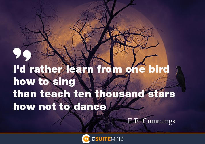 """I'd rather learn from one bird how to sing  than teach ten thousand stars how not to dance"""
