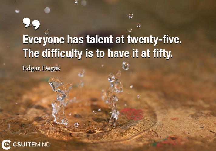 Everyone has talent at twenty-five. The difficulty is to have it at fifty.
