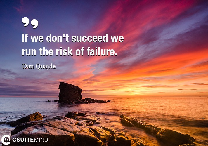 If we don't succeed we run the risk of failure.