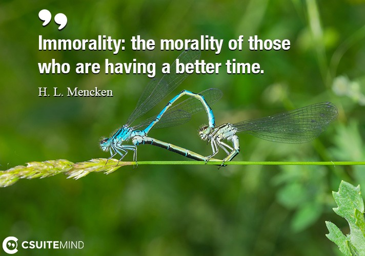 Immorality the morality of those who are having a better time.