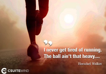 I never get tired of running. The ball ain't that heavy....