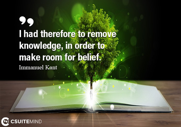 I had therefore to remove knowledge, in order to make room for belief.
