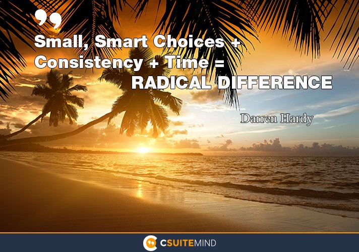 Small, Smart Choices + Consistency + Time = RADICAL DIFFERENCE""