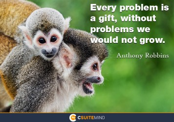 Every problem is a gift, without problems we would not grow.